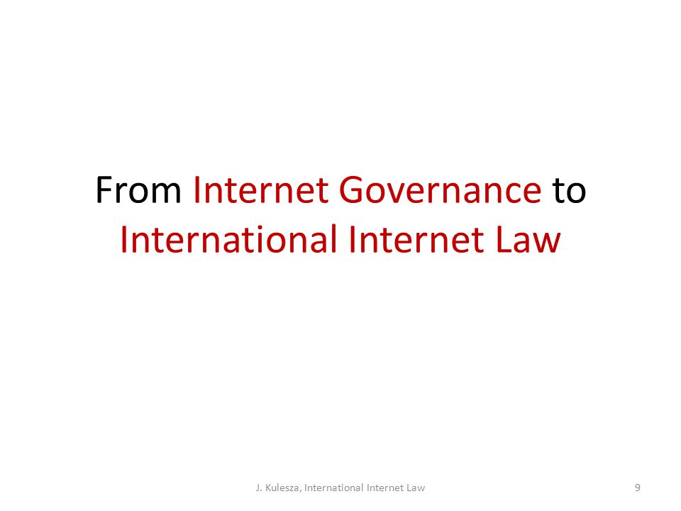 From Internet Governance to International Internet Law J. Kulesza, International Internet Law9