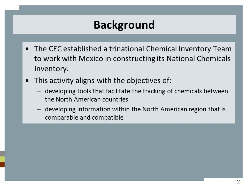 Imports volume data of chemicals under commerce from the Customs Manifests Database (CEC) Selection of sources of information to improve the quality of the data for the Mexican National Chemicals Inventory (CEC) Design and development of a chemicals inventory (DEFRA) 200920082010 Identification and analysis of the federal legal framework for chemicals management as basis for the development of a chemicals inventory in Mexico (CEC) Development of an information system for the National Chemicals Inventory for managing data of interest from industries under state jurisdiction (CEC) 2011 Categorization criteria for chemicals under commerce (MX) Review of the identity of chemicals included in the Mexican National Chemicals Inventory (CEC) Development of policy options to assure the sustainability of the Mexican National Chemicals Inventory (CEC) Development of an additional list of imported chemicals to complete the Mexican National Chemicals Inventory (MX) Chemicals production information from official records in Mexico (CEC) Chemicals Inventory Timeline and Projects
