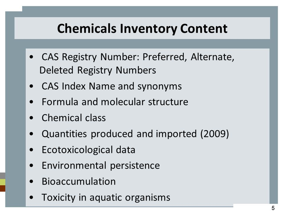 Chemicals Inventory Content CAS Registry Number: Preferred, Alternate, Deleted Registry Numbers CAS Index Name and synonyms Formula and molecular structure Chemical class Quantities produced and imported (2009) Ecotoxicological data Environmental persistence Bioaccumulation Toxicity in aquatic organisms 5