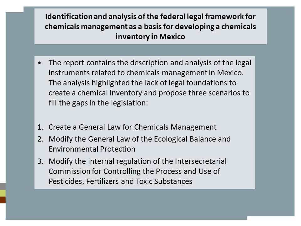 Identification and analysis of the federal legal framework for chemicals management as a basis for developing a chemicals inventory in Mexico The report contains the description and analysis of the legal instruments related to chemicals management in Mexico.