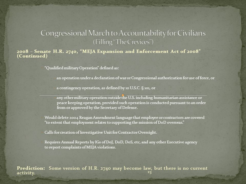 """23 2008 – Senate H.R. 2740, """"MEJA Expansion and Enforcement Act of 2008"""" (Continued) """"Qualified military Operation"""" defined as: – an operation under a"""