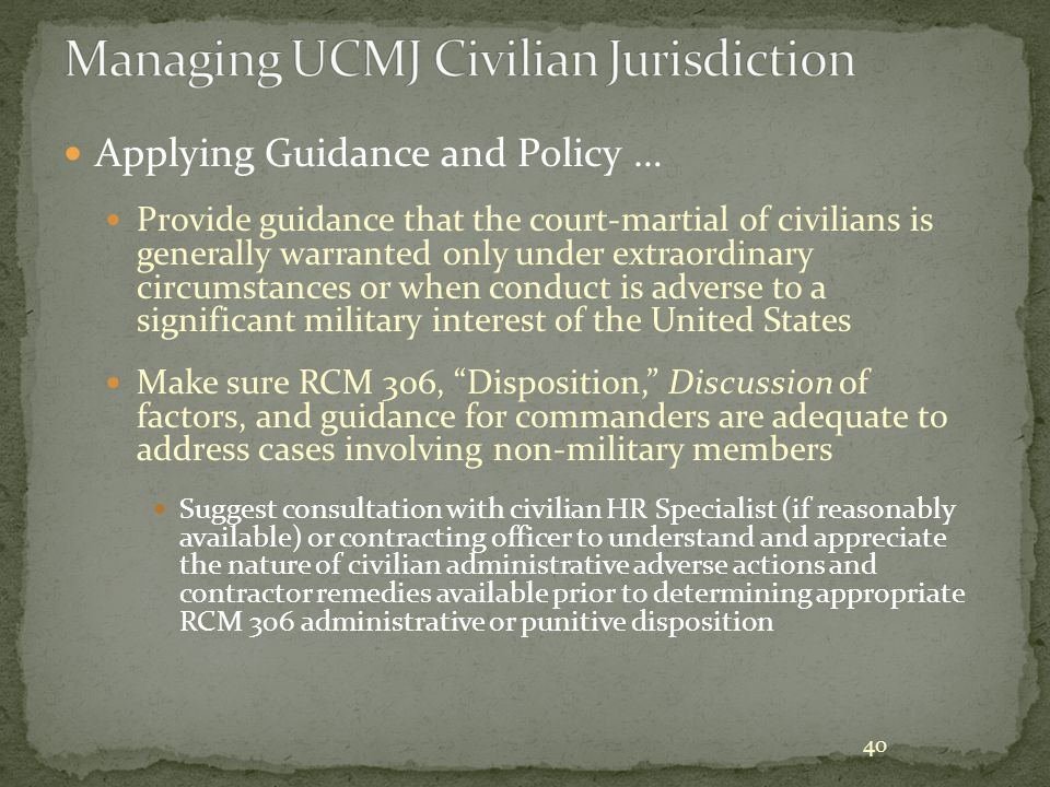 40 Applying Guidance and Policy … Provide guidance that the court-martial of civilians is generally warranted only under extraordinary circumstances o
