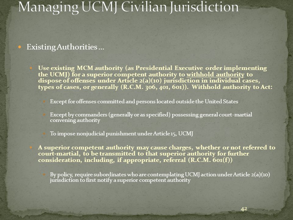 42 Existing Authorities … Use existing MCM authority (as Presidential Executive order implementing the UCMJ) for a superior competent authority to wit