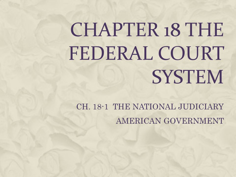 CHAPTER 18 THE FEDERAL COURT SYSTEM CH. 18-1 THE NATIONAL JUDICIARY AMERICAN GOVERNMENT