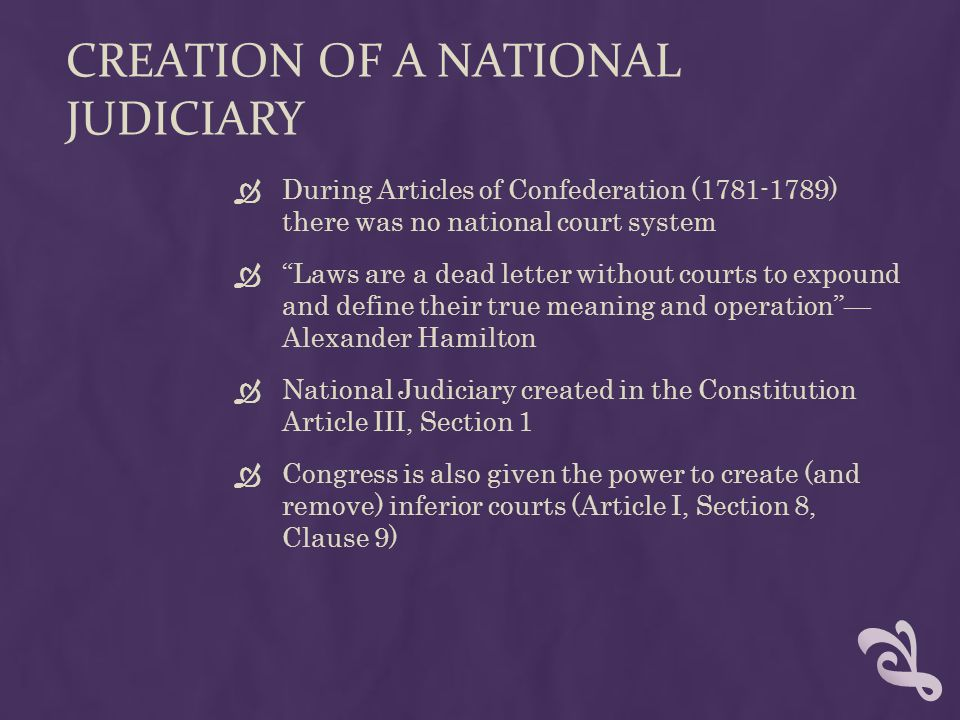 """CREATION OF A NATIONAL JUDICIARY  During Articles of Confederation (1781-1789) there was no national court system  """"Laws are a dead letter without c"""