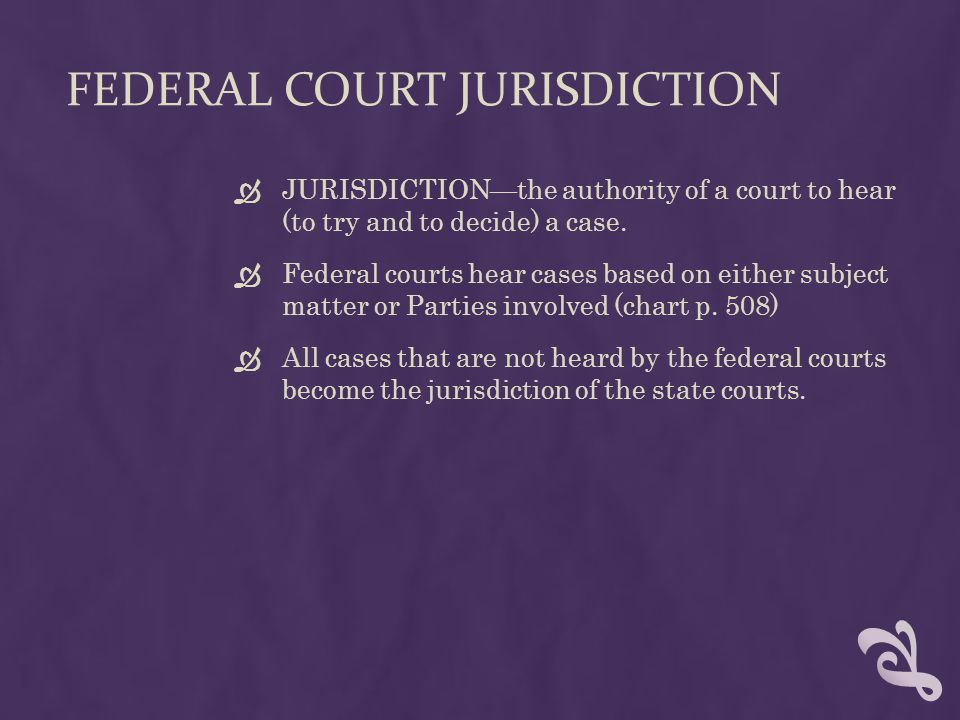 FEDERAL COURT JURISDICTION  JURISDICTION—the authority of a court to hear (to try and to decide) a case.  Federal courts hear cases based on either