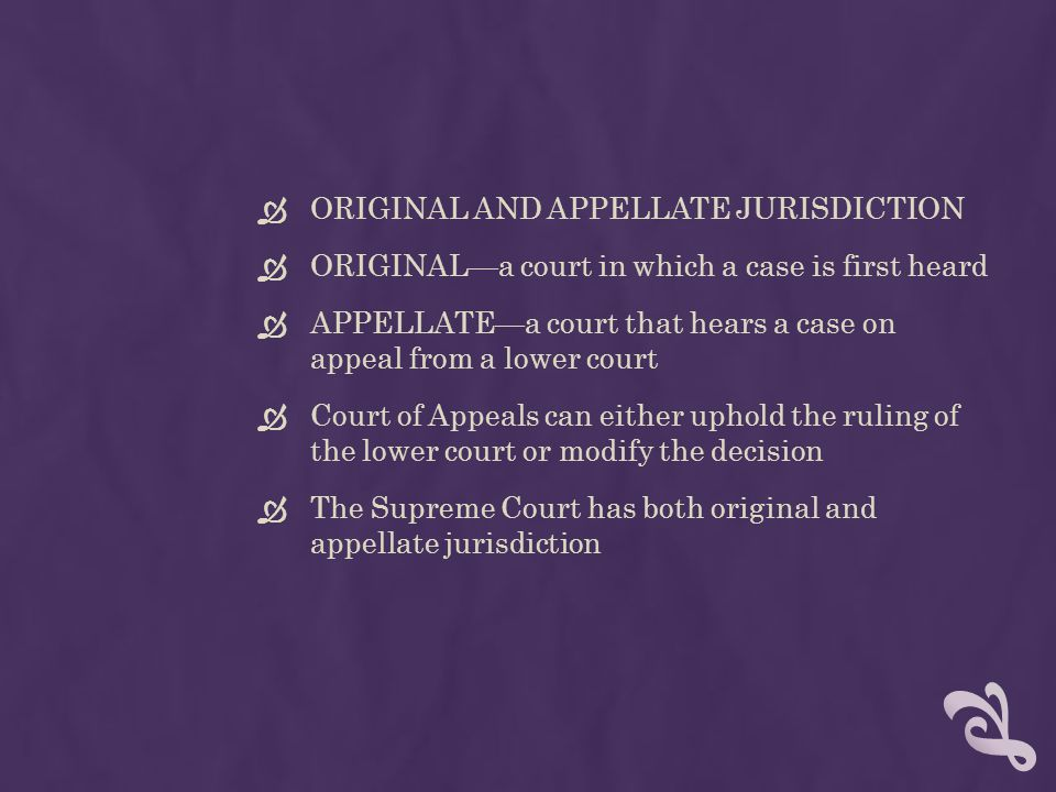  ORIGINAL AND APPELLATE JURISDICTION  ORIGINAL—a court in which a case is first heard  APPELLATE—a court that hears a case on appeal from a lower c