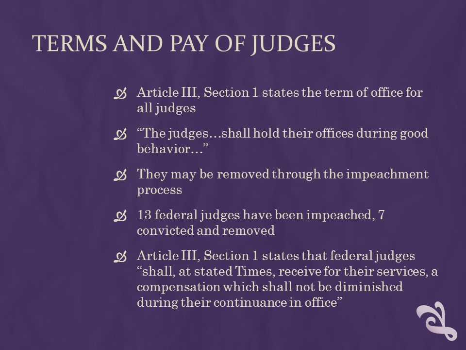 """TERMS AND PAY OF JUDGES  Article III, Section 1 states the term of office for all judges  """"The judges…shall hold their offices during good behavior…"""