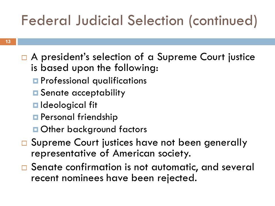 Federal Judicial Selection (continued)  A president's selection of a Supreme Court justice is based upon the following:  Professional qualifications