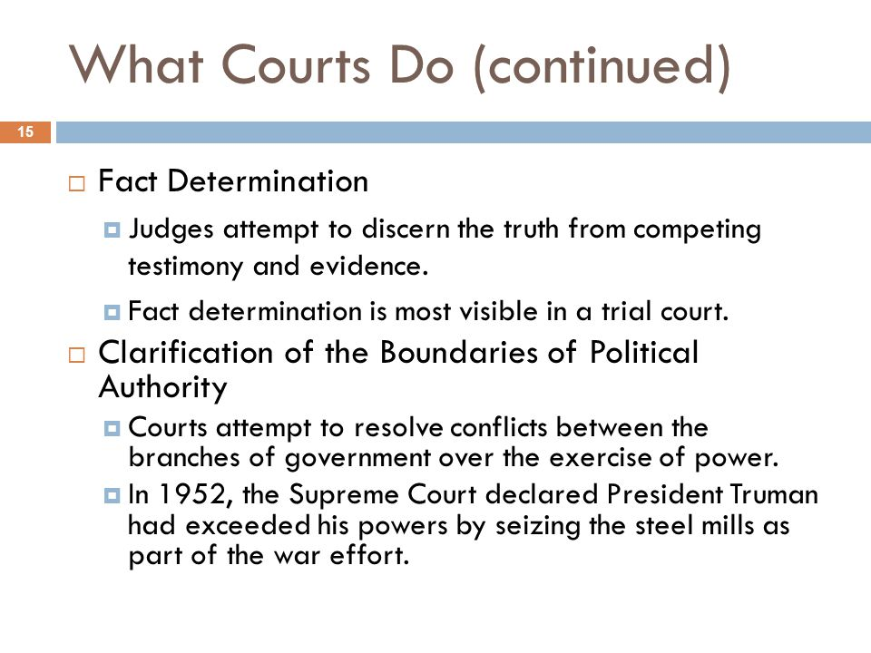 What Courts Do (continued) 15  Fact Determination  Judges attempt to discern the truth from competing testimony and evidence.  Fact determination i