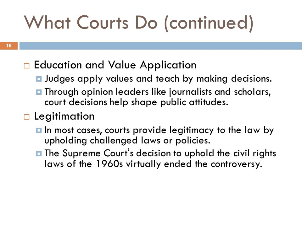 What Courts Do (continued)  Education and Value Application  Judges apply values and teach by making decisions.  Through opinion leaders like journ
