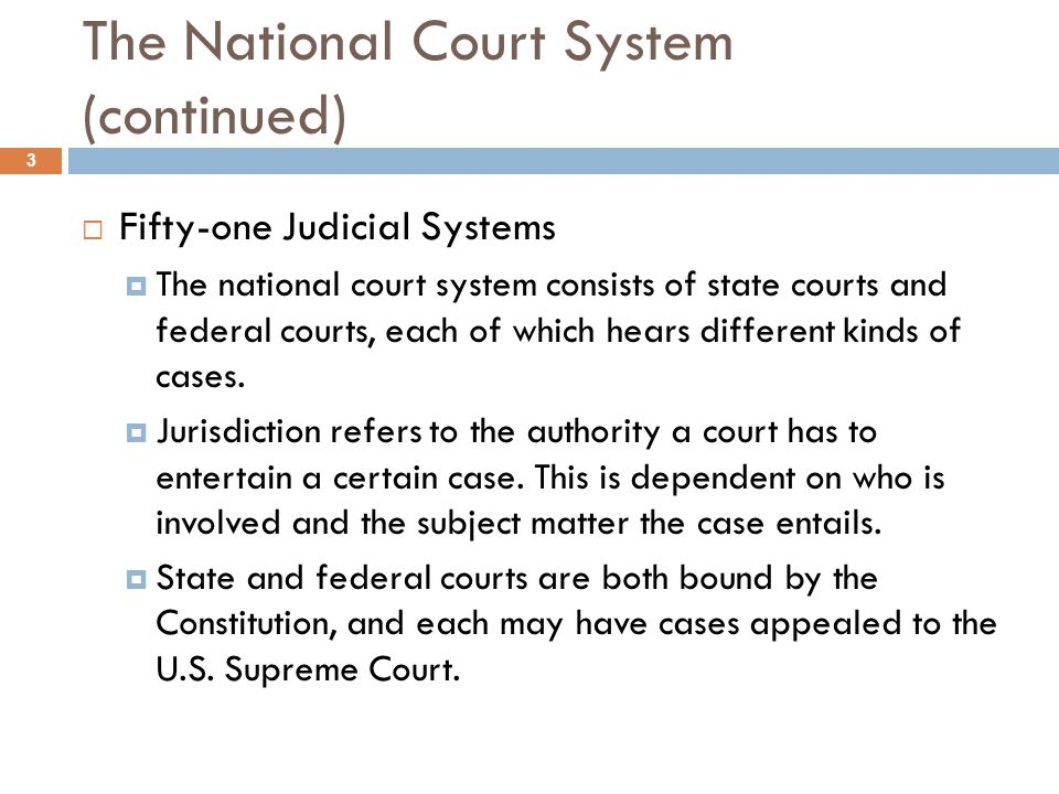 The National Court System (continued)  Fifty-one Judicial Systems  The national court system consists of state courts and federal courts, each of wh