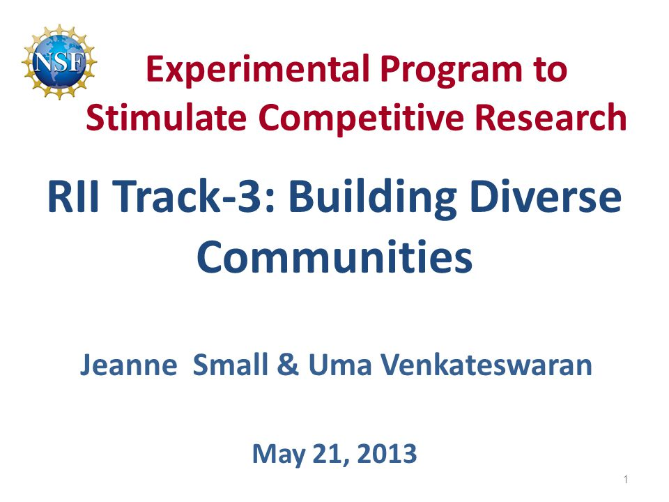 Experimental Program to Stimulate Competitive Research RII Track-3: Building Diverse Communities May 21, 2013 Jeanne Small & Uma Venkateswaran 1