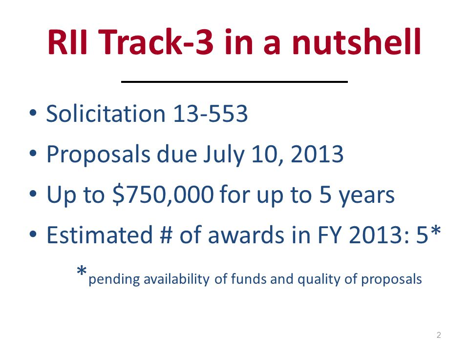 RII Track-3 in a nutshell Solicitation 13-553 Proposals due July 10, 2013 Up to $750,000 for up to 5 years Estimated # of awards in FY 2013: 5* * pending availability of funds and quality of proposals 2