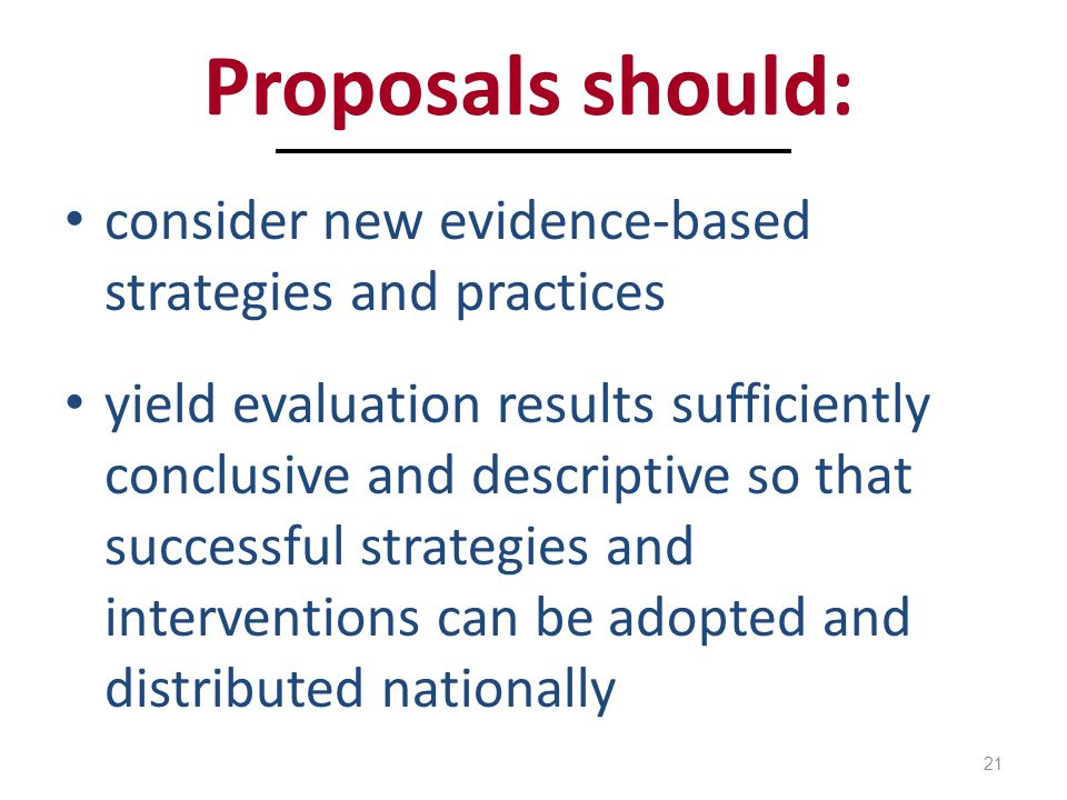 Proposals should: consider new evidence-based strategies and practices yield evaluation results sufficiently conclusive and descriptive so that successful strategies and interventions can be adopted and distributed nationally 21