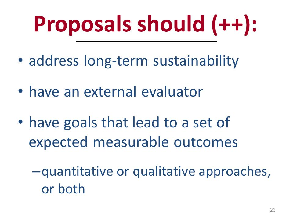 Proposals should (++): address long-term sustainability have an external evaluator have goals that lead to a set of expected measurable outcomes – quantitative or qualitative approaches, or both 23