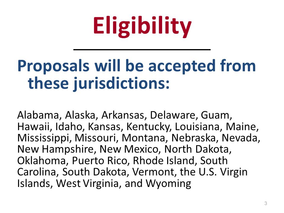 Eligibility Proposals will be accepted from these jurisdictions: Alabama, Alaska, Arkansas, Delaware, Guam, Hawaii, Idaho, Kansas, Kentucky, Louisiana, Maine, Mississippi, Missouri, Montana, Nebraska, Nevada, New Hampshire, New Mexico, North Dakota, Oklahoma, Puerto Rico, Rhode Island, South Carolina, South Dakota, Vermont, the U.S.