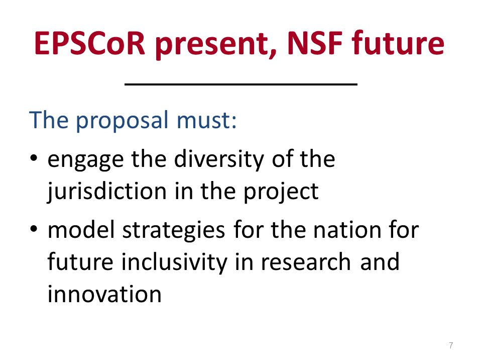 EPSCoR present, NSF future The proposal must: engage the diversity of the jurisdiction in the project model strategies for the nation for future inclusivity in research and innovation 7