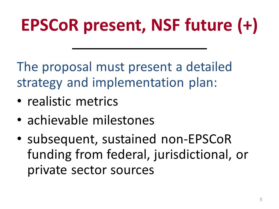 EPSCoR present, NSF future (+) The proposal must present a detailed strategy and implementation plan: realistic metrics achievable milestones subsequent, sustained non-EPSCoR funding from federal, jurisdictional, or private sector sources 8