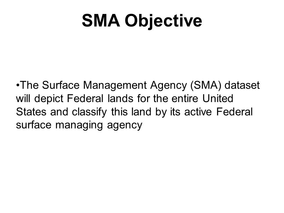 SMA Objective The Surface Management Agency (SMA) dataset will depict Federal lands for the entire United States and classify this land by its active Federal surface managing agency