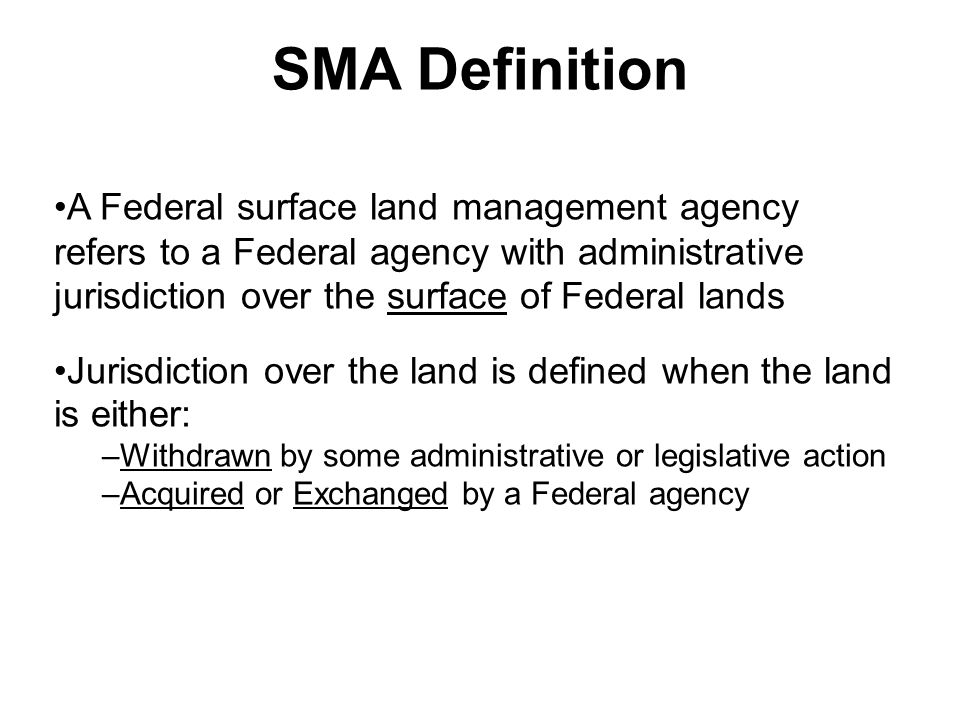 SMA Definition A Federal surface land management agency refers to a Federal agency with administrative jurisdiction over the surface of Federal lands Jurisdiction over the land is defined when the land is either: –Withdrawn by some administrative or legislative action –Acquired or Exchanged by a Federal agency