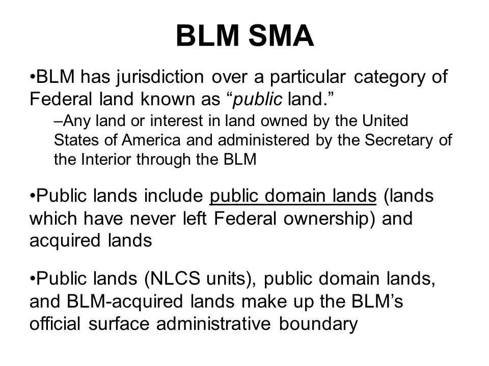 BLM SMA BLM has jurisdiction over a particular category of Federal land known as public land. –Any land or interest in land owned by the United States of America and administered by the Secretary of the Interior through the BLM Public lands include public domain lands (lands which have never left Federal ownership) and acquired lands Public lands (NLCS units), public domain lands, and BLM-acquired lands make up the BLM's official surface administrative boundary