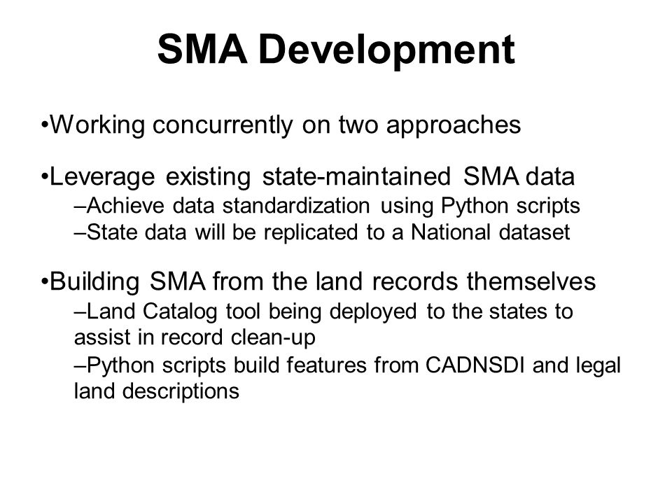 SMA Development Working concurrently on two approaches Leverage existing state-maintained SMA data –Achieve data standardization using Python scripts –State data will be replicated to a National dataset Building SMA from the land records themselves –Land Catalog tool being deployed to the states to assist in record clean-up –Python scripts build features from CADNSDI and legal land descriptions