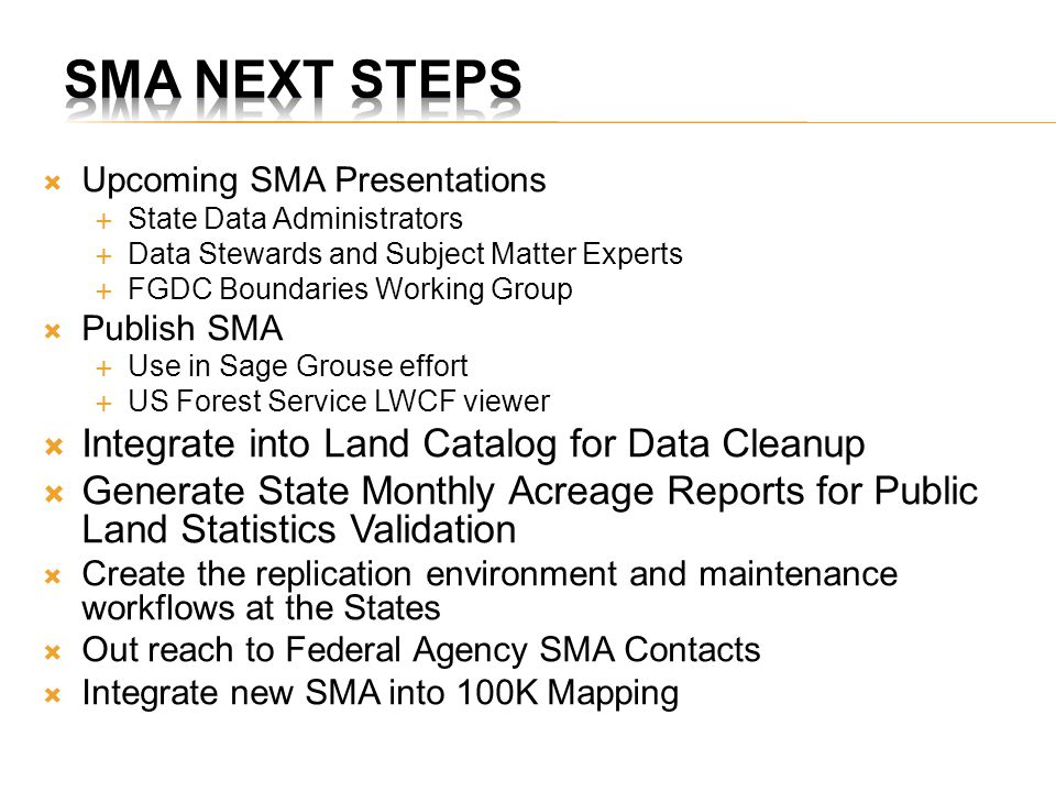  Upcoming SMA Presentations  State Data Administrators  Data Stewards and Subject Matter Experts  FGDC Boundaries Working Group  Publish SMA  Use in Sage Grouse effort  US Forest Service LWCF viewer  Integrate into Land Catalog for Data Cleanup  Generate State Monthly Acreage Reports for Public Land Statistics Validation  Create the replication environment and maintenance workflows at the States  Out reach to Federal Agency SMA Contacts  Integrate new SMA into 100K Mapping