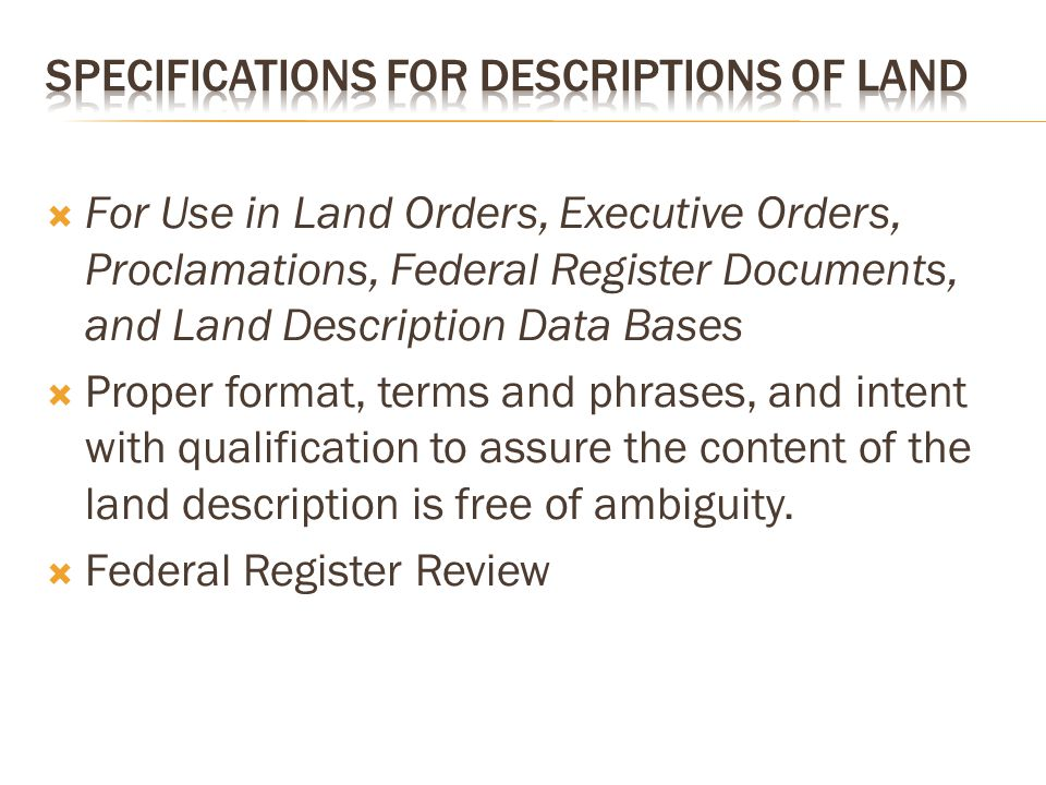  For Use in Land Orders, Executive Orders, Proclamations, Federal Register Documents, and Land Description Data Bases  Proper format, terms and phrases, and intent with qualification to assure the content of the land description is free of ambiguity.