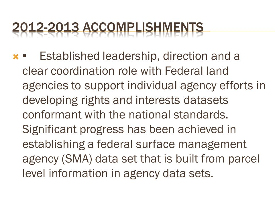  ▪Established leadership, direction and a clear coordination role with Federal land agencies to support individual agency efforts in developing rights and interests datasets conformant with the national standards.