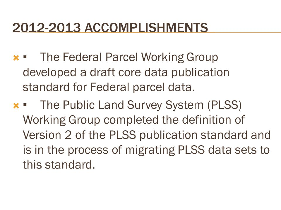 2012-2013 ACCOMPLISHMENTS  ▪The Federal Parcel Working Group developed a draft core data publication standard for Federal parcel data.