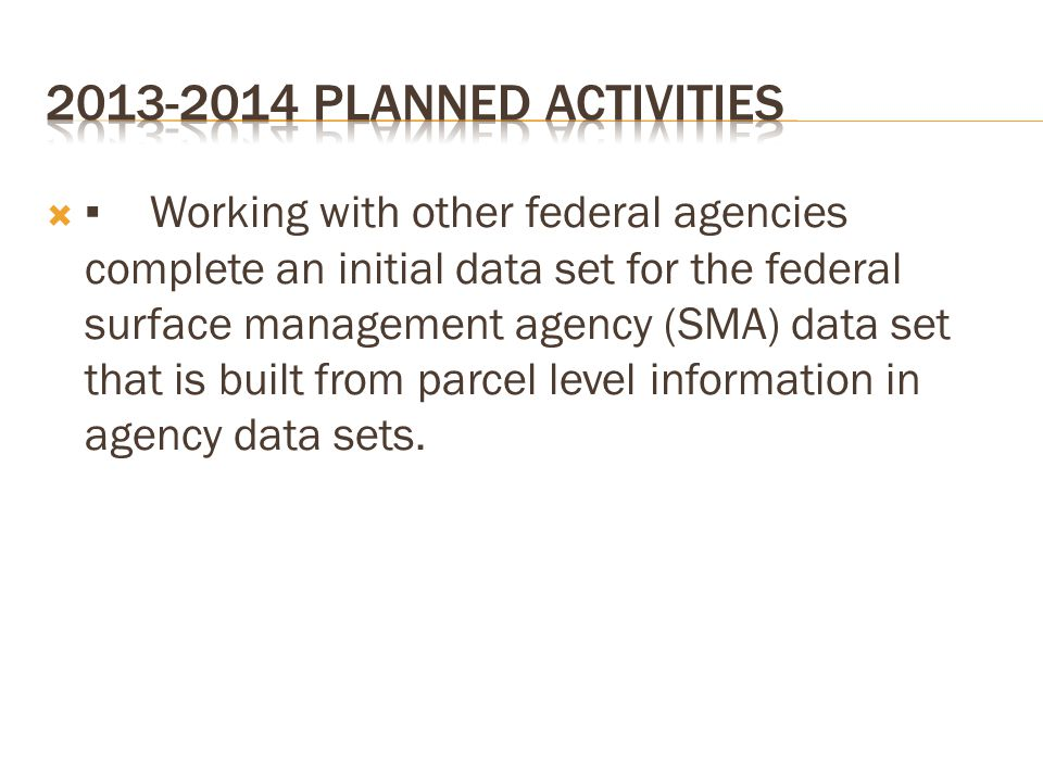  ▪Working with other federal agencies complete an initial data set for the federal surface management agency (SMA) data set that is built from parcel
