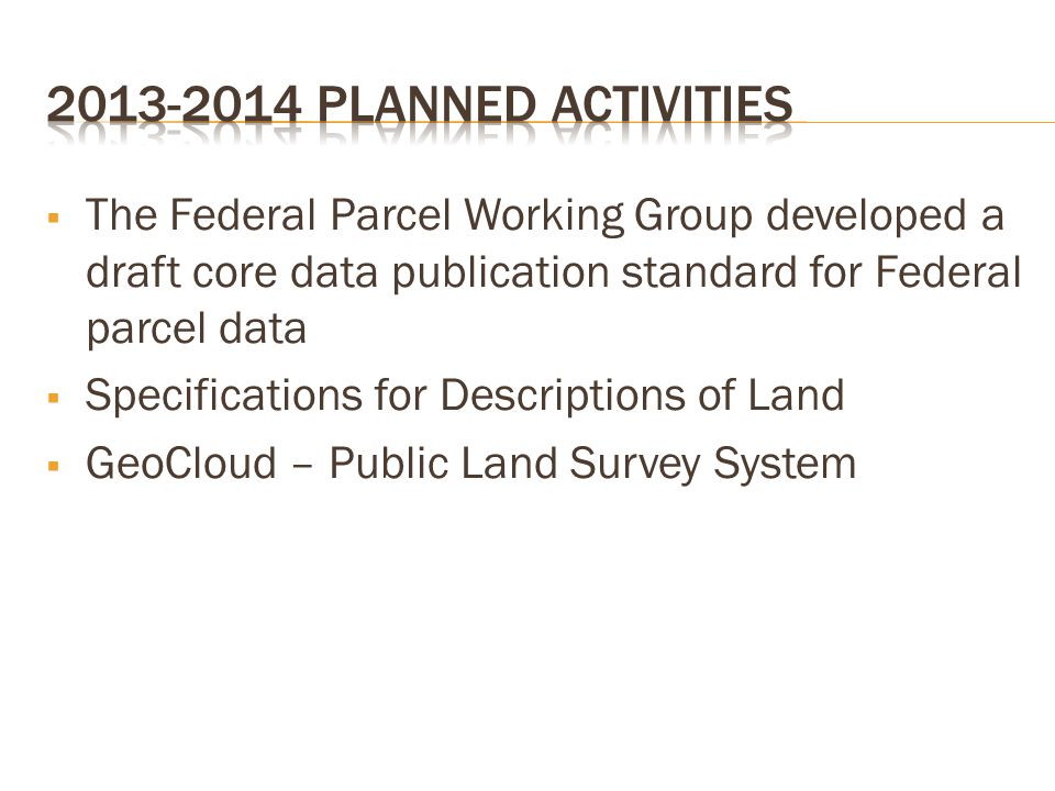  The Federal Parcel Working Group developed a draft core data publication standard for Federal parcel data  Specifications for Descriptions of Land  GeoCloud – Public Land Survey System