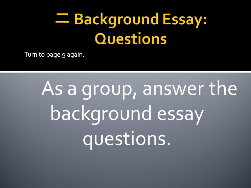 As a group, answer the background essay questions. Turn to page 9 again.