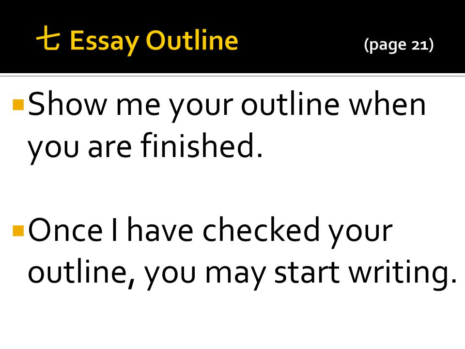  Show me your outline when you are finished.  Once I have checked your outline, you may start writing.