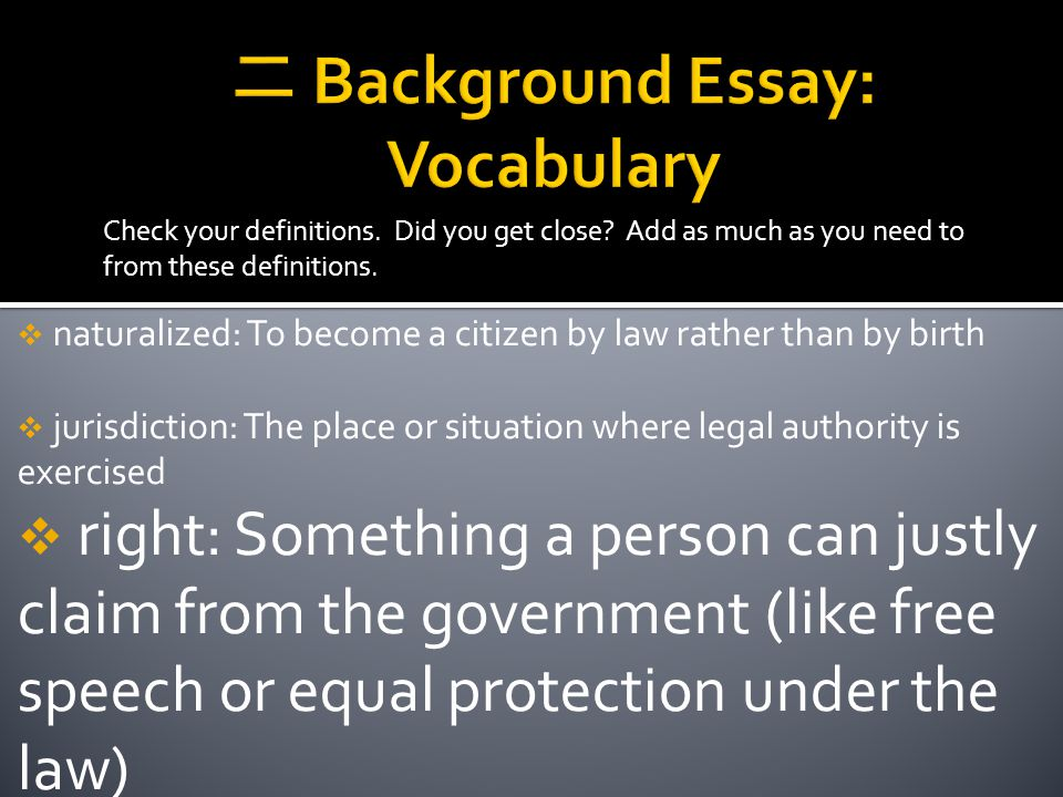 Check your definitions. Did you get close? Add as much as you need to from these definitions.  naturalized: To become a citizen by law rather than by