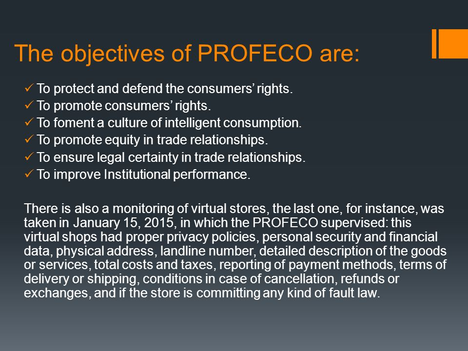 The objectives of PROFECO are: To protect and defend the consumers' rights. To promote consumers' rights. To foment a culture of intelligent consumpti