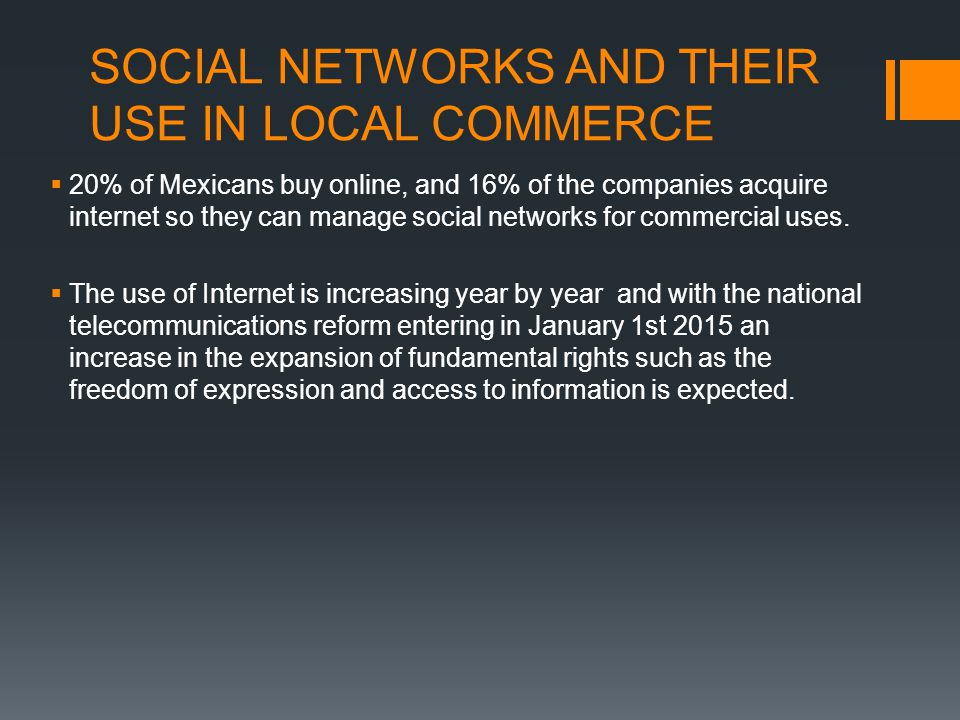 SOCIAL NETWORKS AND THEIR USE IN LOCAL COMMERCE  20% of Mexicans buy online, and 16% of the companies acquire internet so they can manage social netw