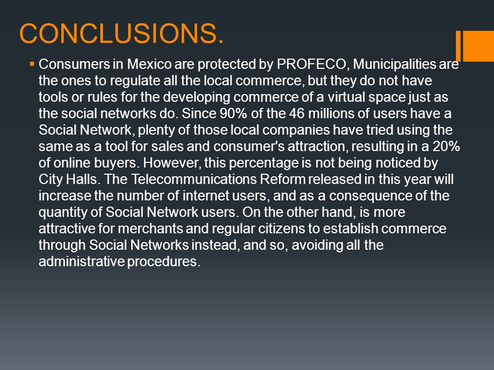CONCLUSIONS.  Consumers in Mexico are protected by PROFECO, Municipalities are the ones to regulate all the local commerce, but they do not have tool