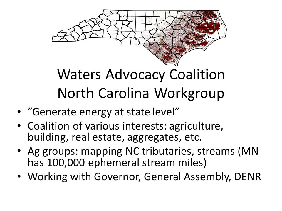 Waters Advocacy Coalition North Carolina Workgroup Generate energy at state level Coalition of various interests: agriculture, building, real estate, aggregates, etc.