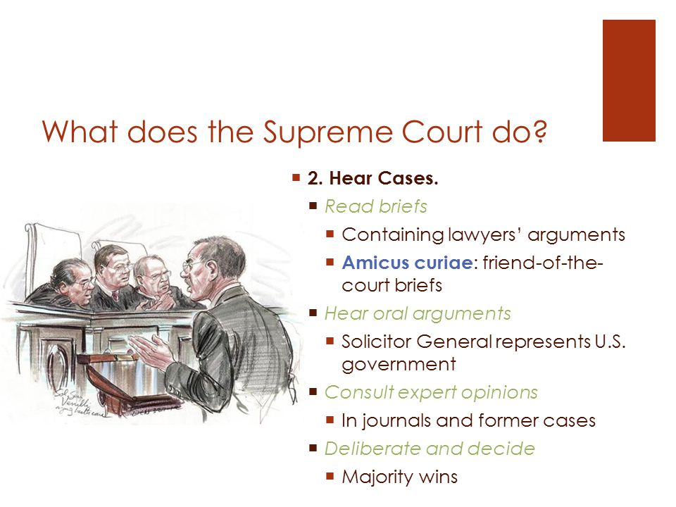 What does the Supreme Court do?  2. Hear Cases.  Read briefs  Containing lawyers' arguments  Amicus curiae : friend-of-the- court briefs  Hear or