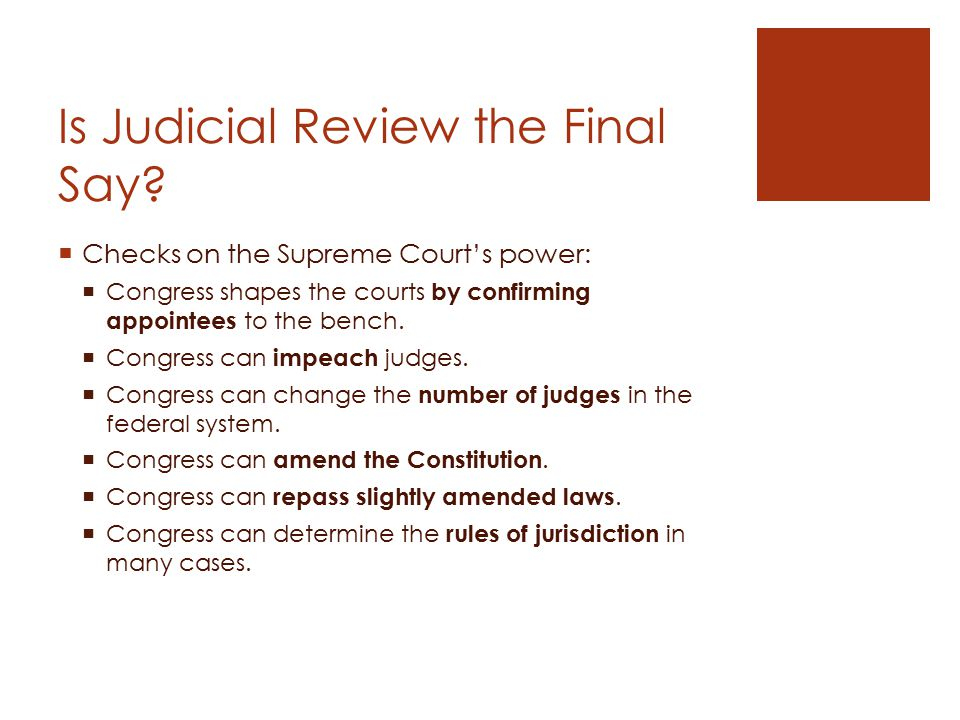  Checks on the Supreme Court's power:  Congress shapes the courts by confirming appointees to the bench.  Congress can impeach judges.  Congress c
