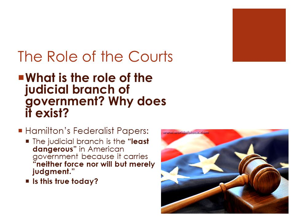 The Role of the Courts  What is the role of the judicial branch of government? Why does it exist?  Hamilton's Federalist Papers:  The judicial bran