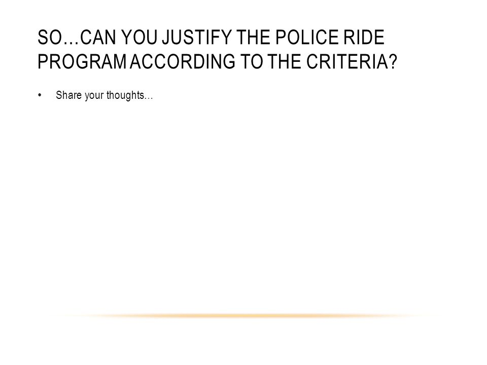 SO…CAN YOU JUSTIFY THE POLICE RIDE PROGRAM ACCORDING TO THE CRITERIA? Share your thoughts…