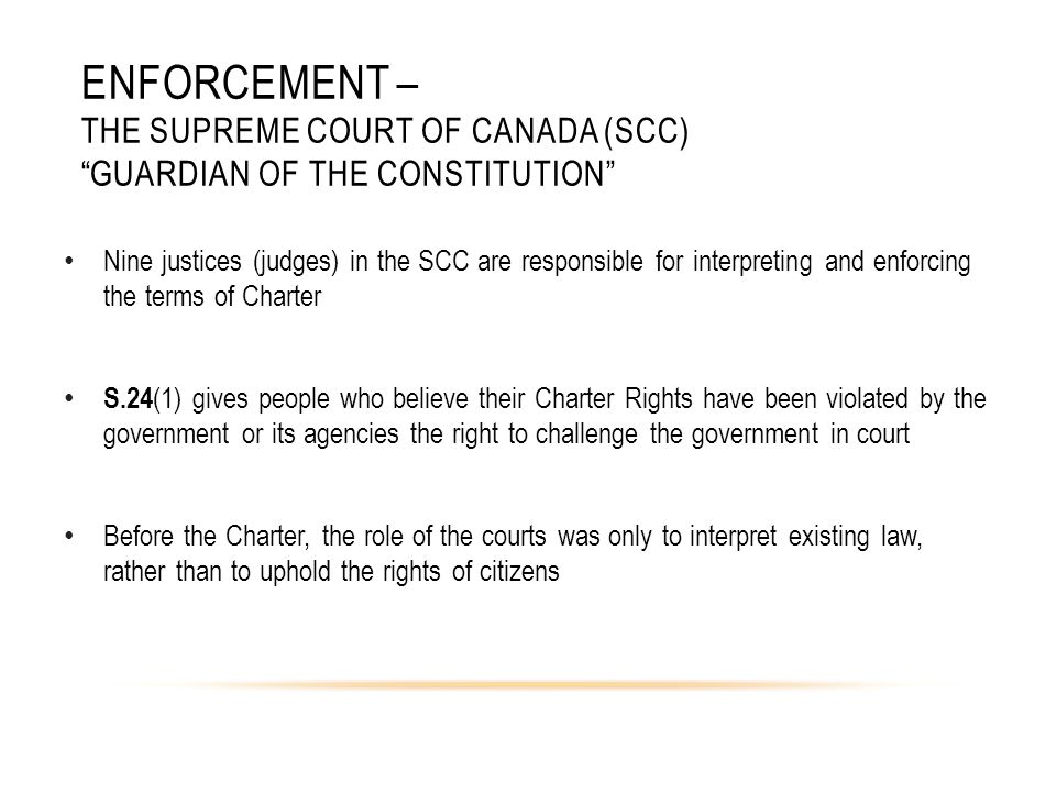 ENFORCEMENT – THE SUPREME COURT OF CANADA (SCC) GUARDIAN OF THE CONSTITUTION Nine justices (judges) in the SCC are responsible for interpreting and enforcing the terms of Charter S.24 (1) gives people who believe their Charter Rights have been violated by the government or its agencies the right to challenge the government in court Before the Charter, the role of the courts was only to interpret existing law, rather than to uphold the rights of citizens
