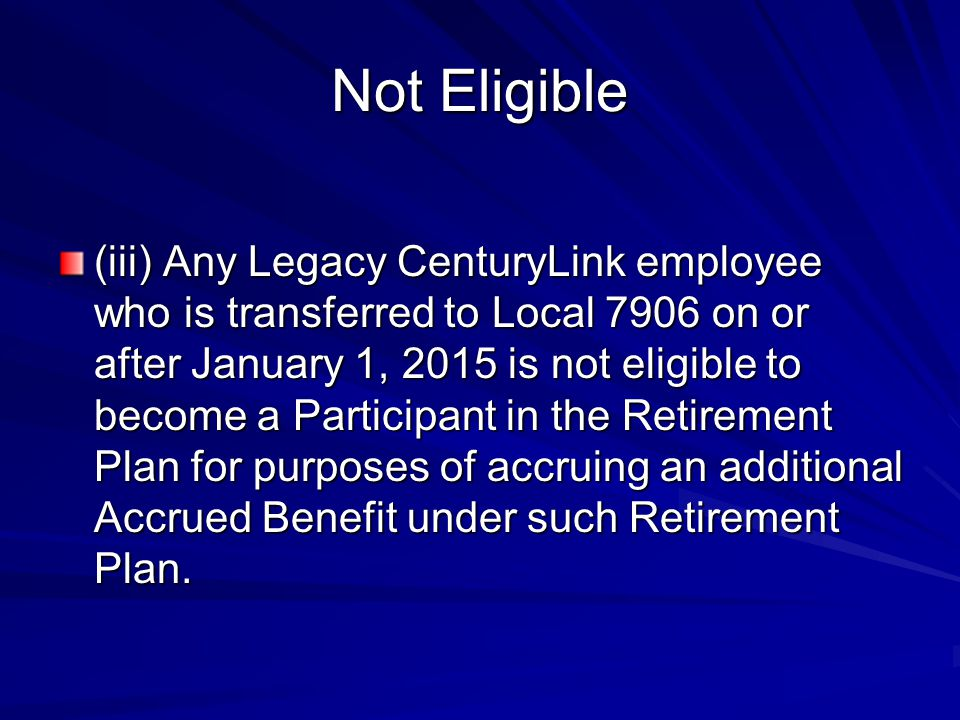 Not Eligible (iii) Any Legacy CenturyLink employee who is transferred to Local 7906 on or after January 1, 2015 is not eligible to become a Participan