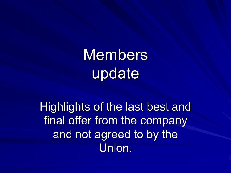 Members update Highlights of the last best and final offer from the company and not agreed to by the Union.