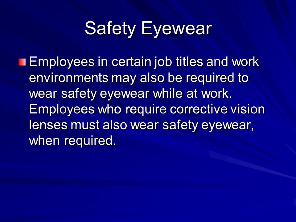 Safety Eyewear Employees in certain job titles and work environments may also be required to wear safety eyewear while at work. Employees who require