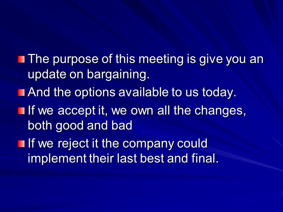 The purpose of this meeting is give you an update on bargaining. And the options available to us today. If we accept it, we own all the changes, both