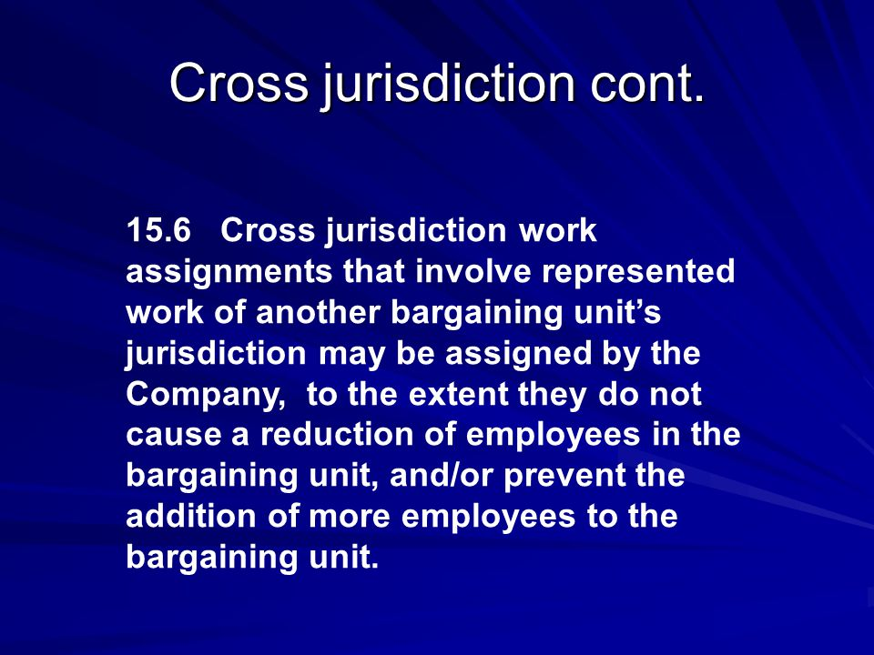 Cross jurisdiction cont. 15.6 Cross jurisdiction work assignments that involve represented work of another bargaining unit's jurisdiction may be assig
